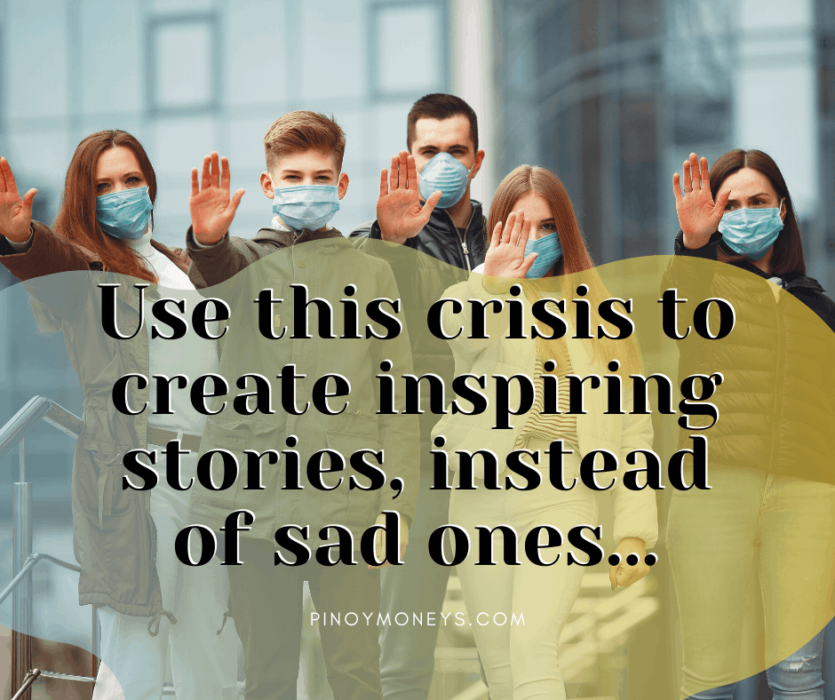 Use this crisis to create inspiring stories instead of sad ones - COVID-19 Pandemic